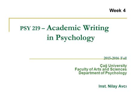 PSY 219 – Academic Writing in Psychology 2015-2016 Fall Çağ University Faculty of Arts and Sciences Department of Psychology Inst. Nilay Avcı Week 4.