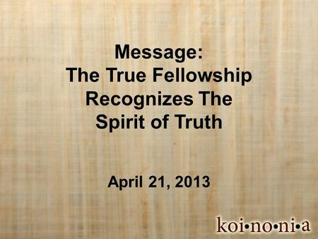 Message: The True Fellowship Recognizes The Spirit of Truth April 21, 2013.
