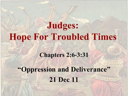 "Judges: Hope For Troubled Times Chapters 2:6-3:31 ""Oppression and Deliverance"" 21 Dec 11."