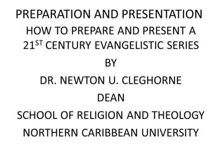 PREPARATION AND PRESENTATION HOW TO PREPARE AND PRESENT A 21 ST CENTURY EVANGELISTIC SERIES BY DR. NEWTON U. CLEGHORNE DEAN SCHOOL OF RELIGION AND THEOLOGY.