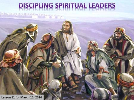 Lesson 11 for March 15, 2014. 1.Choosing spiritual leaders. 2.The intellectual knowledge of leaders. 3.The spiritual experience of leaders. 4.The moral.