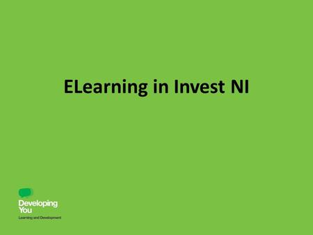 ELearning in Invest NI. Why elearning? Quick way of educating and developing staff members Range of development across a huge range of topics Easy to.