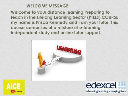 WELCOME MESSAGE! Welcome to your distance learning Preparing to teach in the Lifelong Learning Sector (PTLLS) COURSE, my name is Prisca Kennedy and I am.