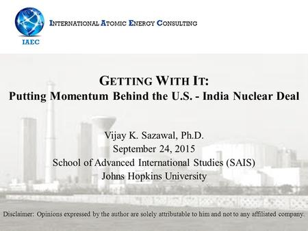 G ETTING W ITH I T : Putting Momentum Behind the U.S. - India Nuclear Deal Vijay K. Sazawal, Ph.D. September 24, 2015 School <strong>of</strong> Advanced International.