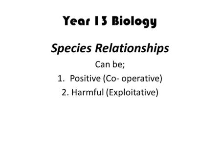 Year 13 Biology Species Relationships Can be; 1.Positive (Co- operative) 2. Harmful (Exploitative)