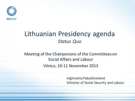 Meeting of the Chairpersons of the Committees on Social Affairs and Labour Vilnius, 10-11 November 2013 Lithuanian Presidency agenda Status Quo Algimanta.