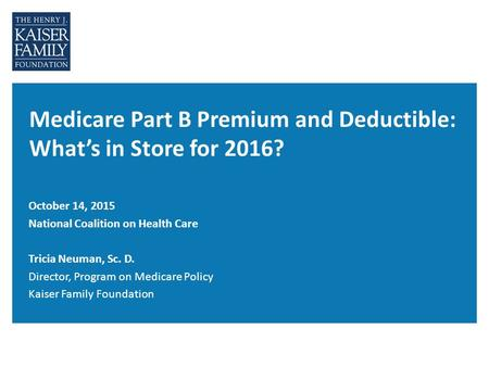 Medicare Part B Premium and Deductible: What's in Store for 2016? October 14, 2015 National Coalition on Health Care Tricia Neuman, Sc. D. Director, Program.