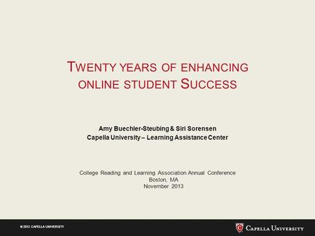 © 2012 CAPELLA UNIVERSITY T WENTY YEARS OF ENHANCING ONLINE STUDENT S UCCESS Amy Buechler-Steubing & Siri Sorensen Capella University – Learning Assistance.
