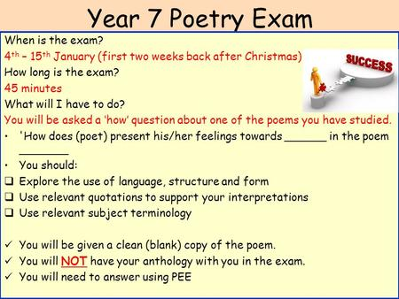 Year 7 Poetry Exam When is the exam? 4 th – 15 th January (first two weeks back after Christmas) How long is the exam? 45 minutes What will I have to do?