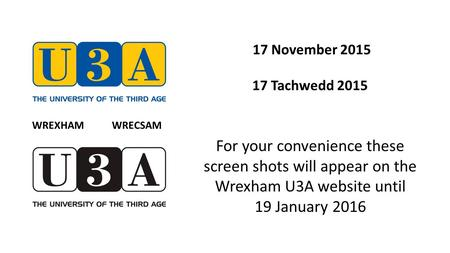 17 November 2015 17 Tachwedd 2015 For your convenience these screen shots will appear on the Wrexham U3A website until 19 January 2016 WREXHAM WRECSAM.