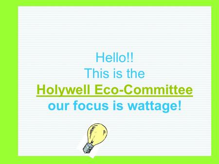 Hello!! This is the Holywell Eco-Committee our focus is wattage!