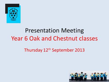 Presentation Meeting Year 6 Oak and Chestnut classes Thursday 12 th September 2013.