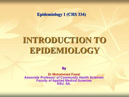 INTRODUCTION TO EPIDEMIOLOGY By Dr Mohammed Fawzi Associate Professor of Community Health Sciences Faculty of Applied Medical Sciences KSU, SA. Epidemiology.