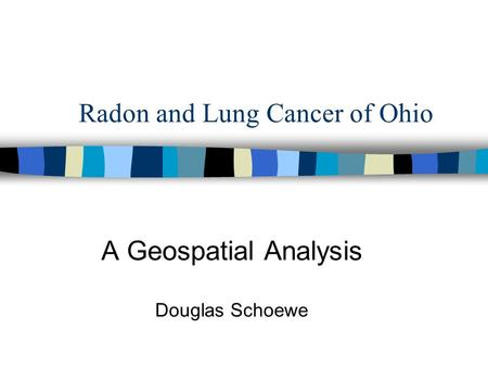 Radon and Lung Cancer of Ohio A Geospatial Analysis Douglas Schoewe.