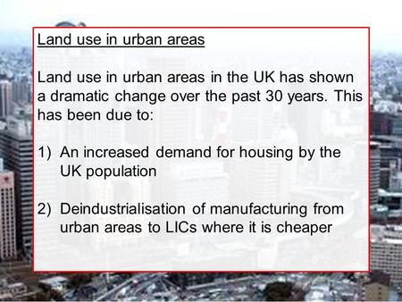 Land use in urban areas Land use in urban areas in the UK has shown a dramatic change over the past 30 years. This has been due to: 1)An increased demand.
