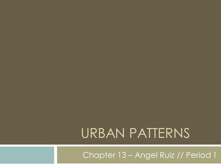 URBAN PATTERNS Chapter 13 – Angel Ruiz // Period 1.