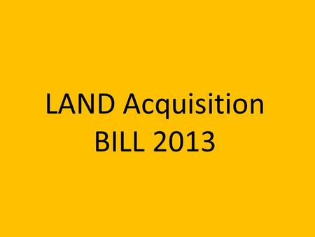 LAND Acquisition BILL 2013. For private project, 80% affected families must agree. For PPP project, 70% affected families must agree. Only then land can.