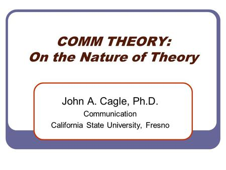 COMM THEORY: On the Nature of Theory John A. Cagle, Ph.D. Communication California State University, Fresno.