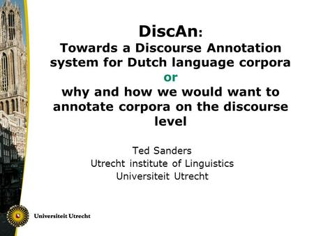 DiscAn : Towards a Discourse Annotation system for Dutch language corpora or why and how we would want to annotate corpora on the discourse level Ted Sanders.