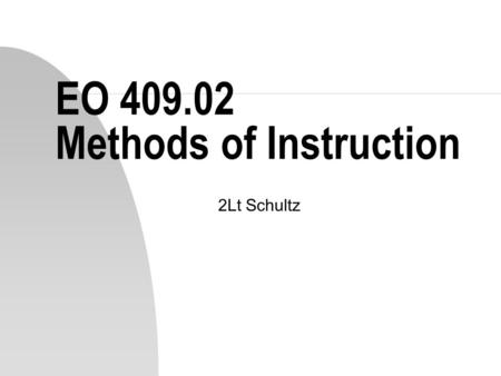 EO 409.02 Methods of Instruction 2Lt Schultz. Choosing a Method n The method of instruction must match as closely as possible the environment where the.