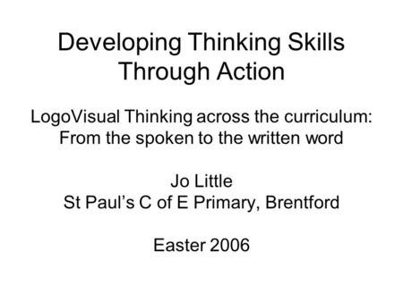 Developing Thinking Skills Through Action LogoVisual Thinking across the curriculum: From the spoken to the written word Jo Little St Paul's C of E Primary,
