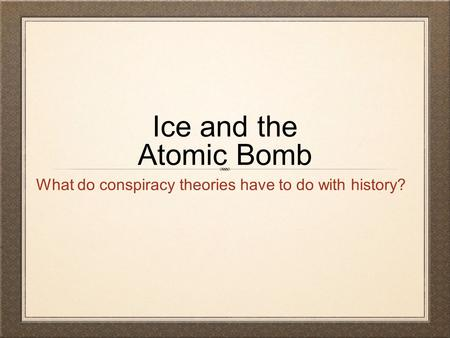 Ice and the Atomic Bomb What do conspiracy theories have to do with history?