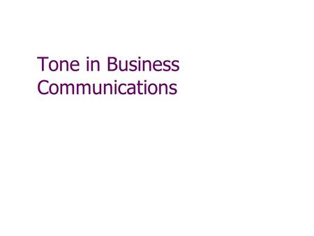 Tone in Business Communications. Tone Reflects your attitude toward the subject and reader It is the feeling or impression your document leaves It is.