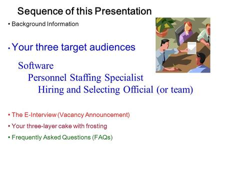 Sequence of this Presentation Background Information Your three target audiences Software Personnel Staffing Specialist Hiring and Selecting Official (or.