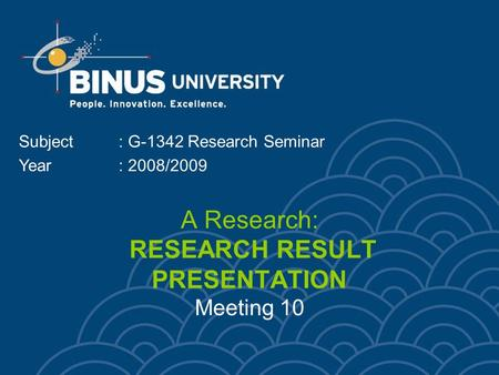 A Research: RESEARCH RESULT PRESENTATION Meeting 10 Subject: G-1342 Research Seminar Year: 2008/2009.