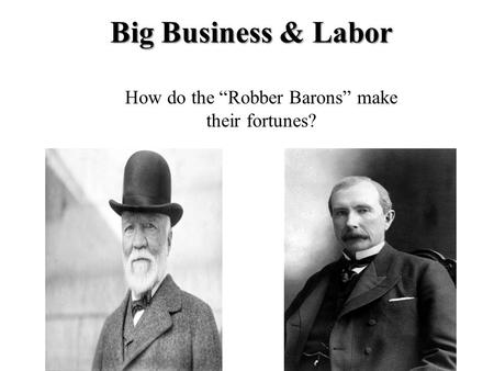 "Big Business & Labor How do the ""Robber Barons"" make their fortunes?"