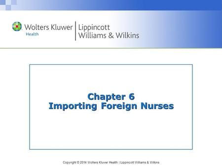 Copyright © 2014 Wolters Kluwer Health | Lippincott Williams & Wilkins Chapter 6 Importing Foreign Nurses.