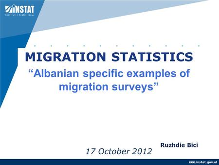 "Ëëë.instat.gov.al 17 October 2012 MIGRATION STATISTICS ""Albanian specific examples of migration surveys"" Ruzhdie Bici."