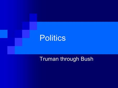 Politics Truman through Bush. Harry S. Truman (1945-1953) 1948 Politics Dixiecrats Low Approval Ratings.