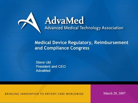 March 28, 2007 Medical Device Regulatory, Reimbursement and Compliance Congress Steve Ubl President and CEO AdvaMed.