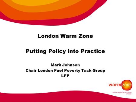 London Warm Zone Putting Policy into Practice Mark Johnson Chair London Fuel Poverty Task Group LEP.