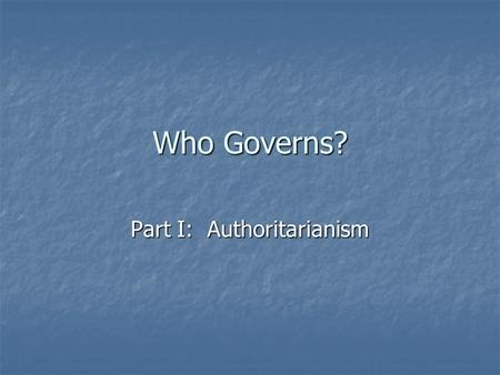 Who Governs? Part I: Authoritarianism. The Basic Question Where is the power to govern vested? Where is the power to govern vested? The One The One The.