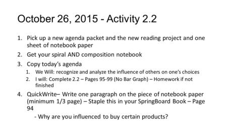 October 26, 2015 - Activity 2.2 1.Pick up a new agenda packet and the new reading project and one sheet of notebook paper 2.Get your spiral AND composition.