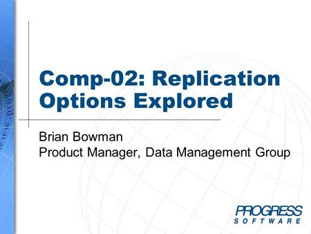 Comp-02: Replication Options Explored Brian Bowman Product Manager, Data Management Group.