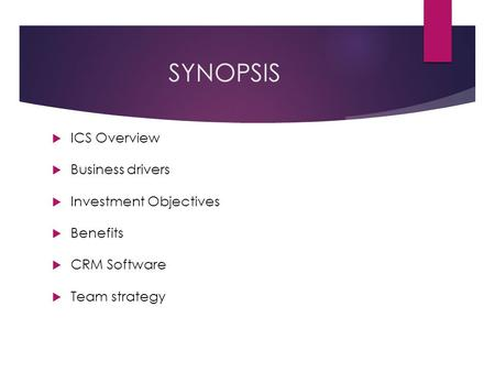 SYNOPSIS  ICS Overview  Business drivers  Investment Objectives  Benefits  CRM Software  Team strategy.