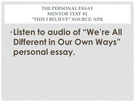 "THE PERSONAL ESSAY MENTOR TEXT #2 ""THIS I BELIEVE"" SOURCE: NPR Listen to audio of ""We're All Different in Our Own Ways"" personal essay."