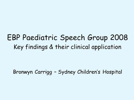EBP Paediatric Speech Group 2008 Key findings & their clinical application Bronwyn Carrigg – Sydney Children's Hospital.