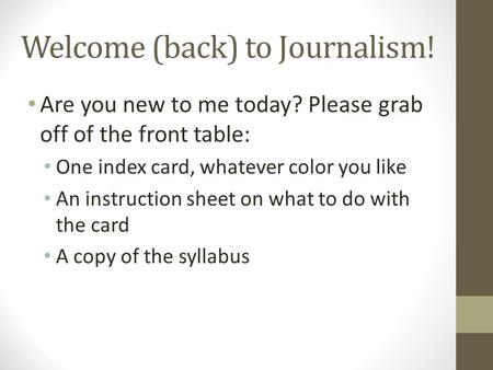 Welcome (back) to Journalism! Are you new to me today? Please grab off of the front table: One index card, whatever color you like An instruction sheet.