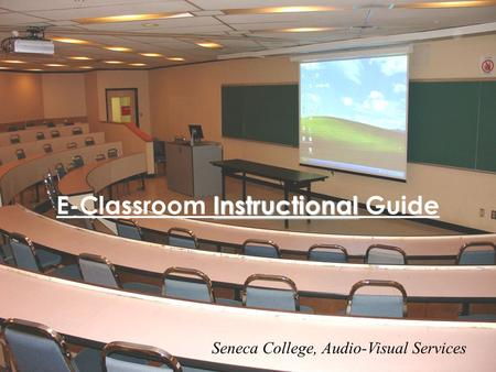 Instructional E-Classroom Instructional Guide Seneca College, Audio-Visual Services.