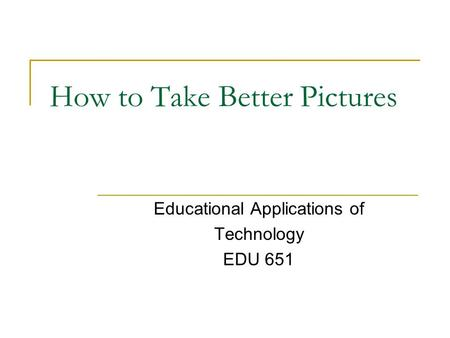 How to Take Better Pictures Educational Applications of Technology EDU 651.