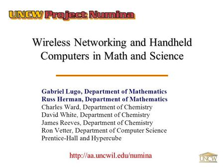 Wireless Networking and Handheld Computers in Math and Science Gabriel Lugo, Department of Mathematics Russ Herman, Department of Mathematics Charles Ward,