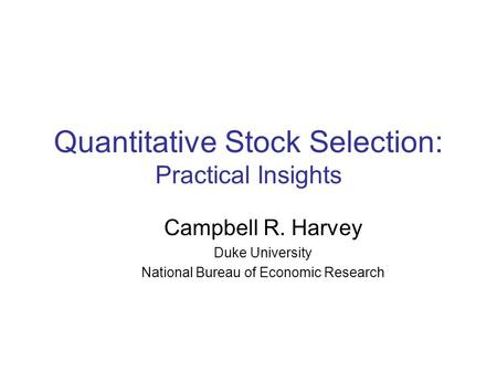 Quantitative Stock Selection: Practical Insights Campbell R. Harvey Duke University National Bureau of Economic Research.