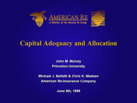 Capital Adequacy and Allocation John M. Mulvey Princeton University Michael J. Belfatti & Chris K. Madsen American Re-Insurance Company June 8th, 1999.