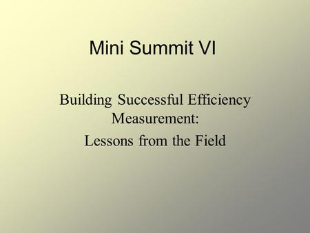 Mini Summit VI Building Successful Efficiency Measurement: Lessons from the Field.