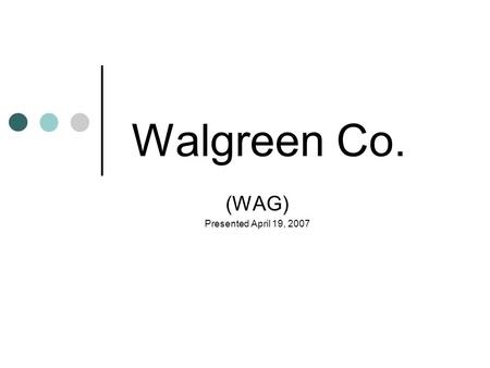 Walgreen Co. (WAG) Presented April 19, 2007. Investment Managers Jessica Boghosian Shengdong Zhu