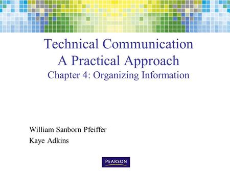 Technical Communication A Practical Approach Chapter 4: Organizing Information William Sanborn Pfeiffer Kaye Adkins.